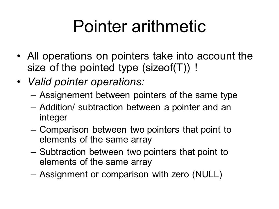 Pointer arithmetic All operations on pointers take into account the size of the pointed type (sizeof(T)) !