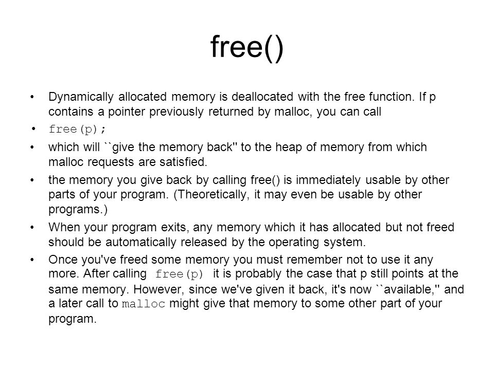 free() Dynamically allocated memory is deallocated with the free function. If p contains a pointer previously returned by malloc, you can call.
