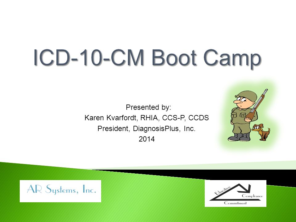 ICD-10-CM Boot Camp Presented by: Karen Kvarfordt, RHIA, CCS-P, CCDS