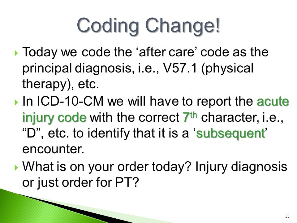 Coding Change! Today we code the 'after care' code as the principal diagnosis, i.e., V57.1 (physical therapy), etc.