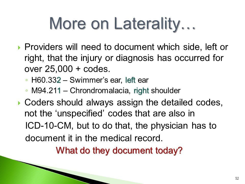 More on Laterality… Providers will need to document which side, left or right, that the injury or diagnosis has occurred for over 25,000 + codes.