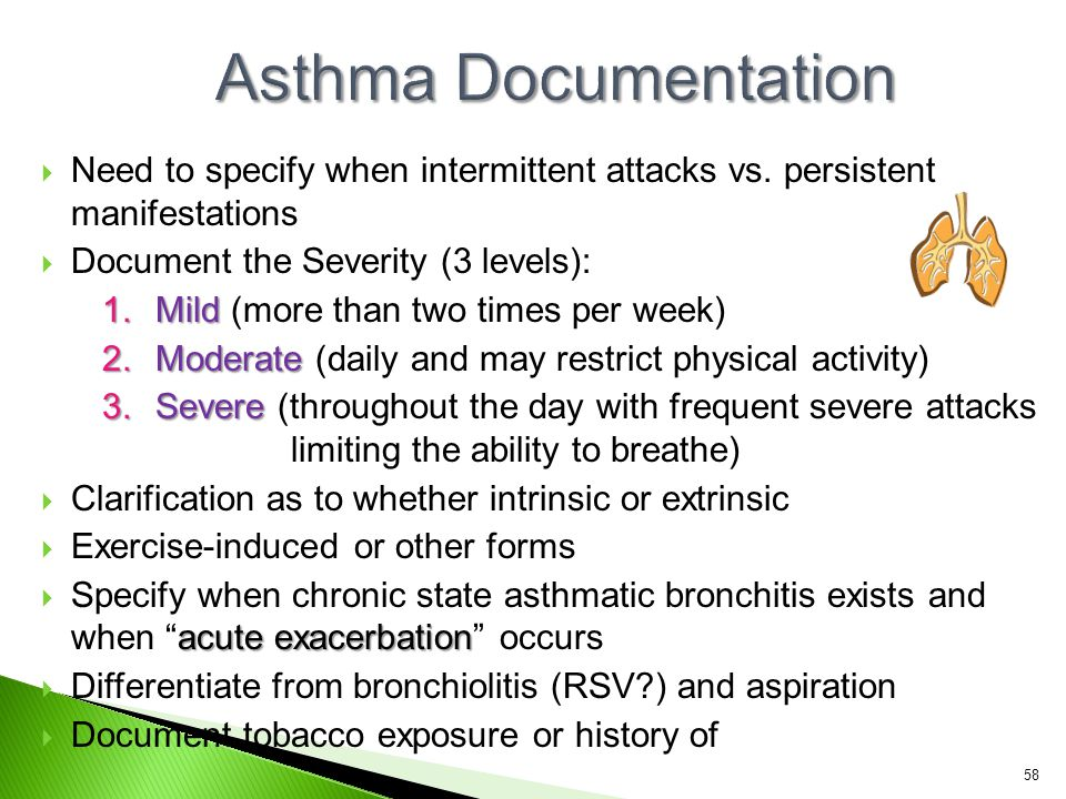 Asthma Documentation Need to specify when intermittent attacks vs. persistent manifestations. Document the Severity (3 levels):