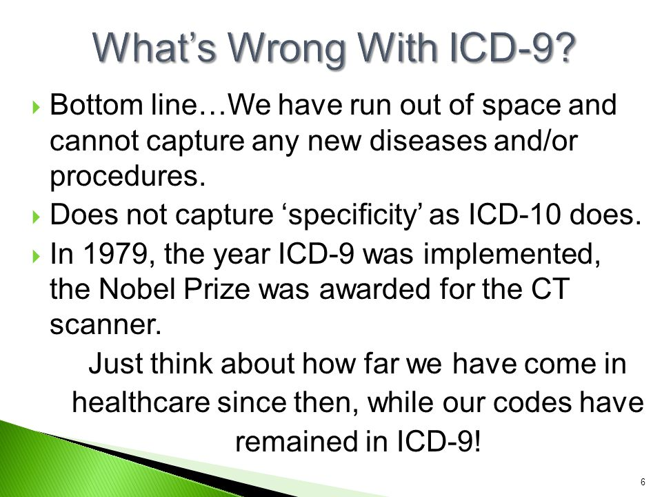 What's Wrong With ICD-9 Bottom line…We have run out of space and cannot capture any new diseases and/or procedures.
