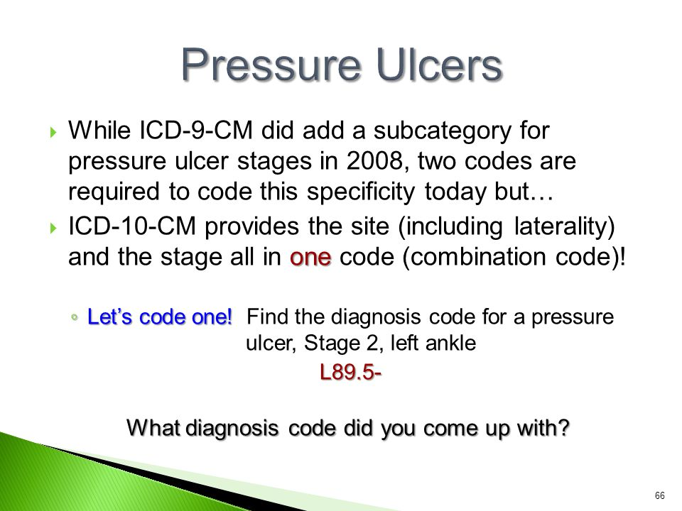 Pressure Ulcers While ICD-9-CM did add a subcategory for pressure ulcer stages in 2008, two codes are required to code this specificity today but…