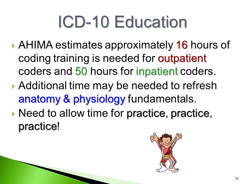 ICD-10 Education AHIMA estimates approximately 16 hours of coding training is needed for outpatient coders and 50 hours for inpatient coders.