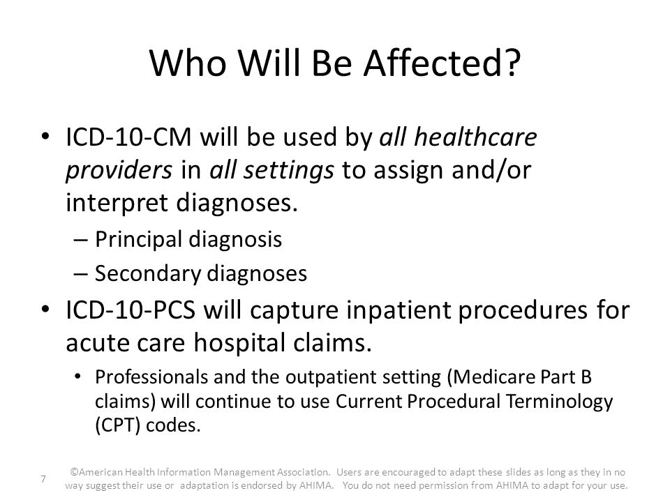 Who Will Be Affected ICD-10-CM will be used by all healthcare providers in all settings to assign and/or interpret diagnoses.