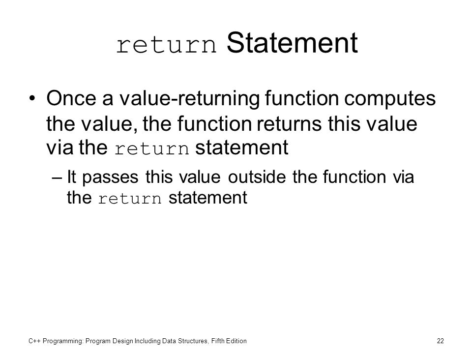 return Statement Once a value-returning function computes the value, the function returns this value via the return statement.