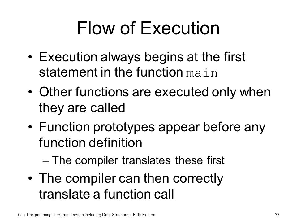 Flow of Execution Execution always begins at the first statement in the function main. Other functions are executed only when they are called.