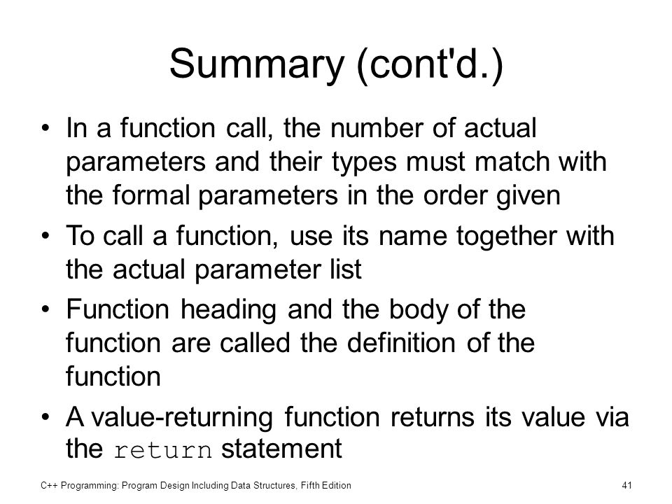 Summary (cont d.) In a function call, the number of actual parameters and their types must match with the formal parameters in the order given.