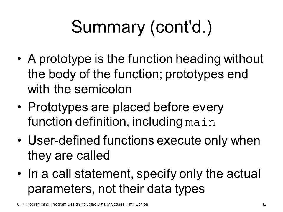Summary (cont d.) A prototype is the function heading without the body of the function; prototypes end with the semicolon.