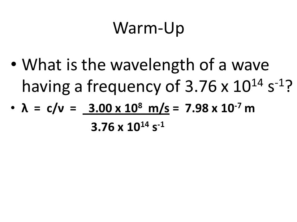 Warm-Up What is the wavelength of a wave having a frequency of 3.76 x 1014 s-1 λ = c/ν = 3.00 x 108 m/s = 7.98 x 10-7 m.