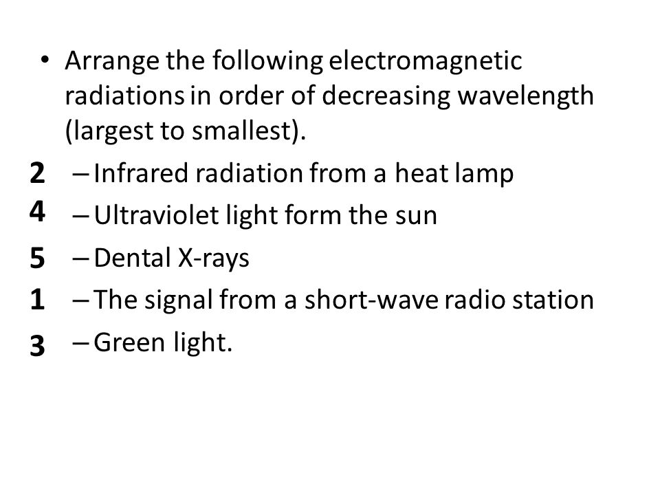 Arrange the following electromagnetic radiations in order of decreasing wavelength (largest to smallest).