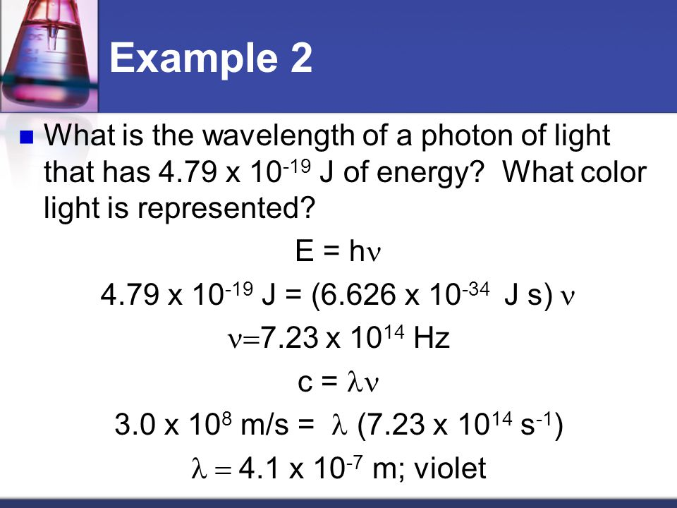 Example 2 What is the wavelength of a photon of light that has 4.79 x 10-19 J of energy What color light is represented