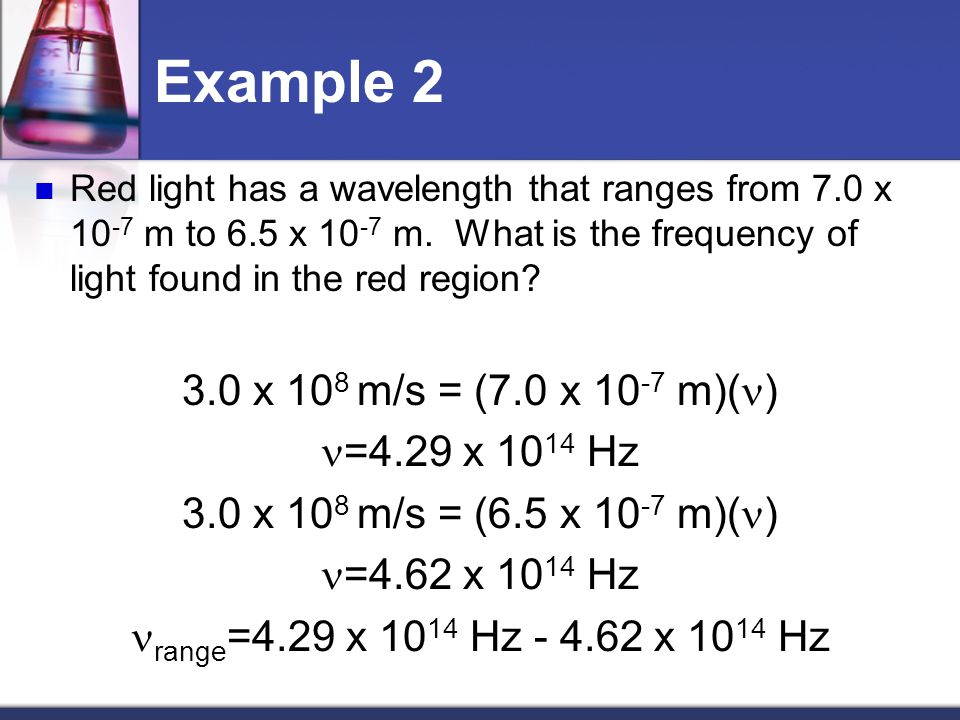 Example 2 3.0 x 108 m/s = (7.0 x 10-7 m)(n) n=4.29 x 1014 Hz