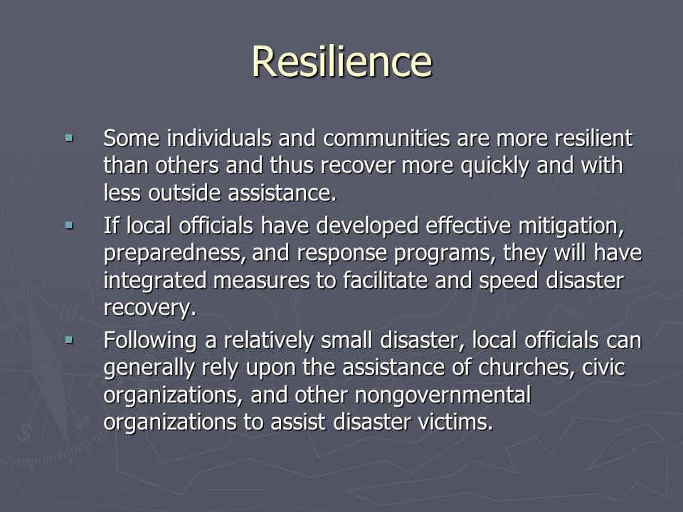 Resilience Some individuals and communities are more resilient than others and thus recover more quickly and with less outside assistance.
