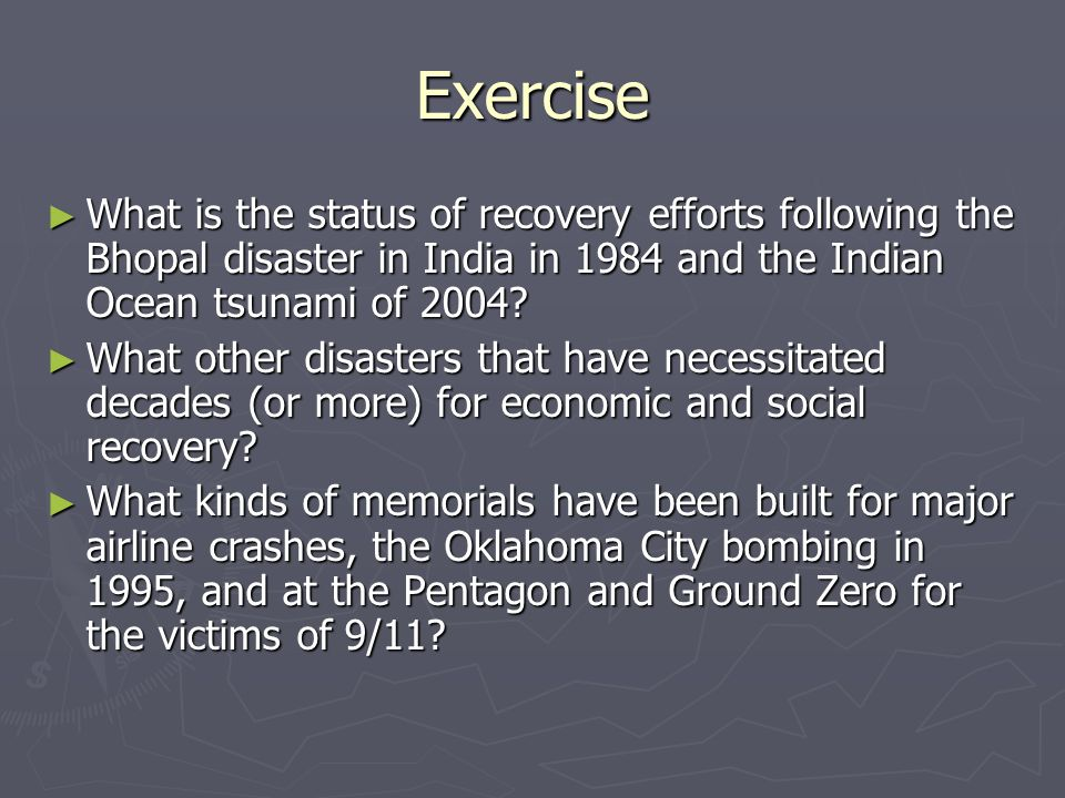 Exercise What is the status of recovery efforts following the Bhopal disaster in India in 1984 and the Indian Ocean tsunami of 2004