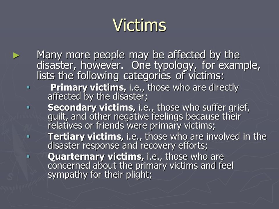 Victims Many more people may be affected by the disaster, however. One typology, for example, lists the following categories of victims: