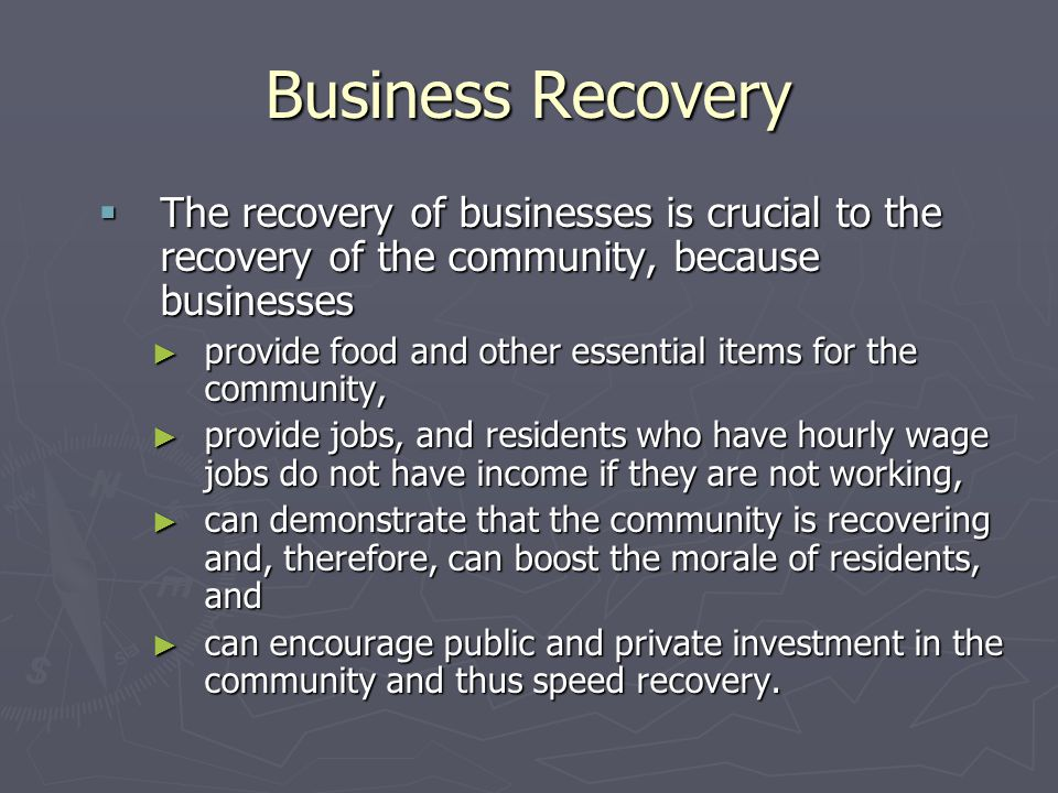 Business Recovery The recovery of businesses is crucial to the recovery of the community, because businesses.