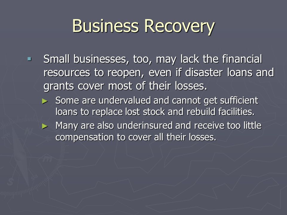 Business Recovery Small businesses, too, may lack the financial resources to reopen, even if disaster loans and grants cover most of their losses.