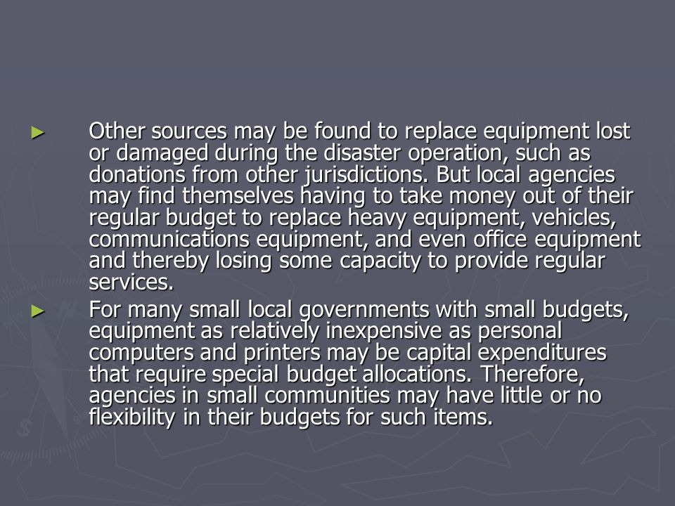 Other sources may be found to replace equipment lost or damaged during the disaster operation, such as donations from other jurisdictions. But local agencies may find themselves having to take money out of their regular budget to replace heavy equipment, vehicles, communications equipment, and even office equipment and thereby losing some capacity to provide regular services.