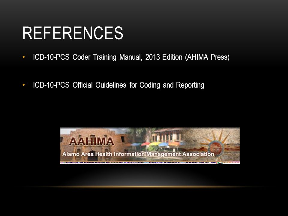 REferences ICD-10-PCS Coder Training Manual, 2013 Edition (AHIMA Press) ICD-10-PCS Official Guidelines for Coding and Reporting.