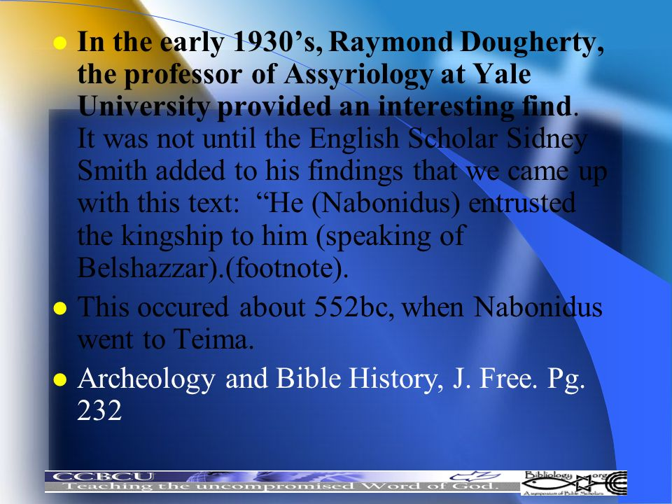 In the early 1930's, Raymond Dougherty, the professor of Assyriology at Yale University provided an interesting find. It was not until the English Scholar Sidney Smith added to his findings that we came up with this text: He (Nabonidus) entrusted the kingship to him (speaking of Belshazzar).(footnote).