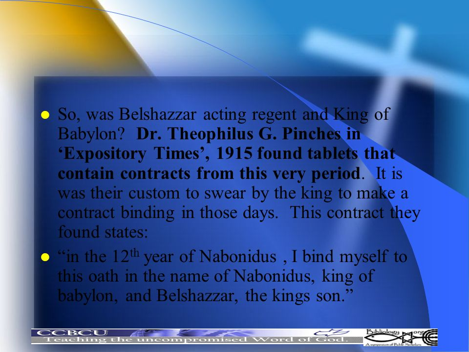 So, was Belshazzar acting regent and King of Babylon. Dr. Theophilus G