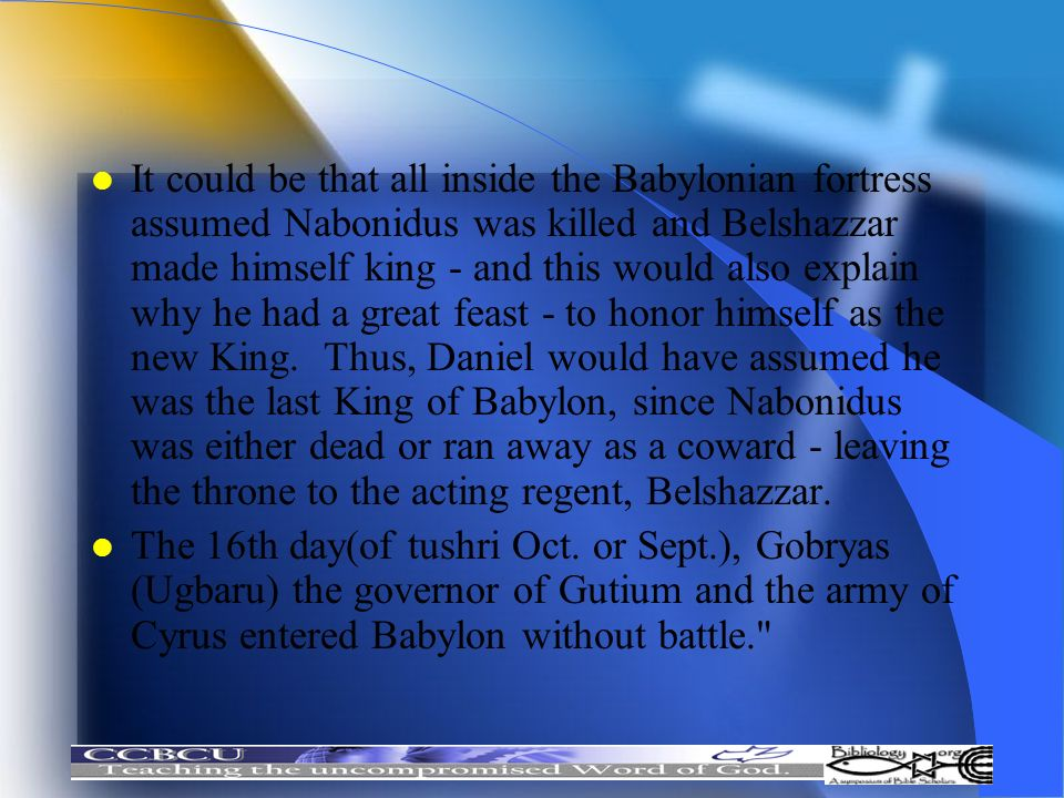 It could be that all inside the Babylonian fortress assumed Nabonidus was killed and Belshazzar made himself king - and this would also explain why he had a great feast - to honor himself as the new King. Thus, Daniel would have assumed he was the last King of Babylon, since Nabonidus was either dead or ran away as a coward - leaving the throne to the acting regent, Belshazzar.