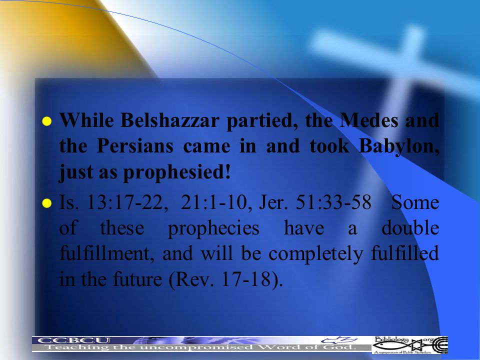 While Belshazzar partied, the Medes and the Persians came in and took Babylon, just as prophesied!