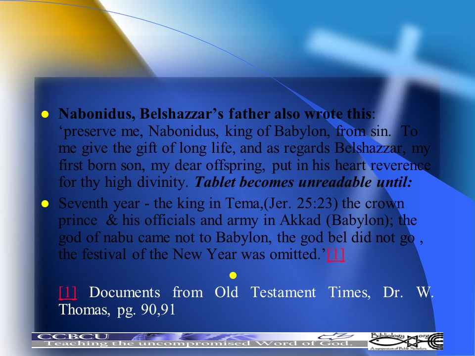 Nabonidus, Belshazzar's father also wrote this: 'preserve me, Nabonidus, king of Babylon, from sin. To me give the gift of long life, and as regards Belshazzar, my first born son, my dear offspring, put in his heart reverence for thy high divinity. Tablet becomes unreadable until: