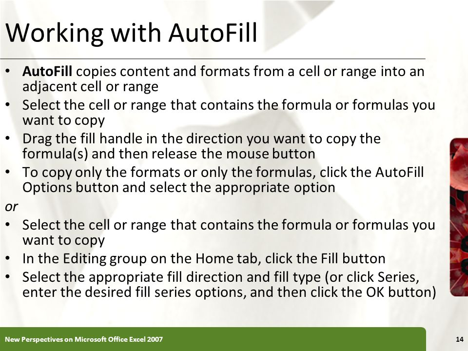 Working with AutoFill AutoFill copies content and formats from a cell or range into an adjacent cell or range.