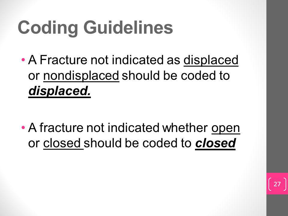 Coding Guidelines A Fracture not indicated as displaced or nondisplaced should be coded to displaced.
