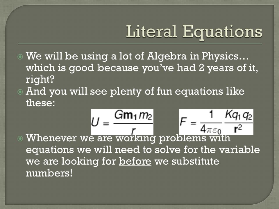 Literal Equations We will be using a lot of Algebra in Physics… which is good because you've had 2 years of it, right