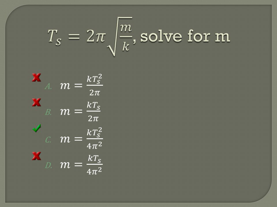 𝑇 𝑠 =2𝜋 𝑚 𝑘 , solve for m 𝑚= 𝑘 𝑇 𝑠 2 2𝜋 𝑚= 𝑘 𝑇 𝑠 2𝜋 𝑚= 𝑘 𝑇 𝑠 2 4 𝜋 2