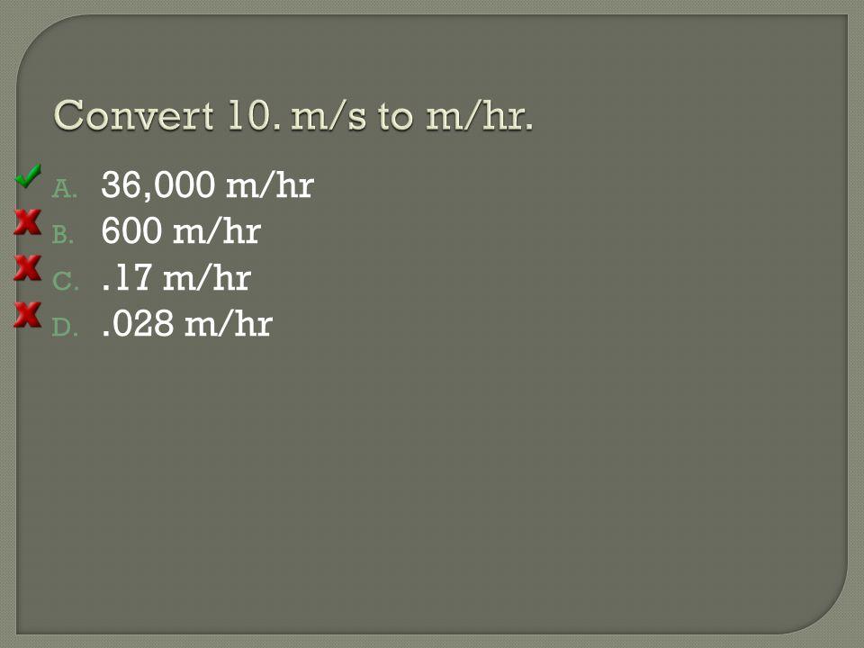 Convert 10. m/s to m/hr. 36,000 m/hr 600 m/hr .17 m/hr .028 m/hr