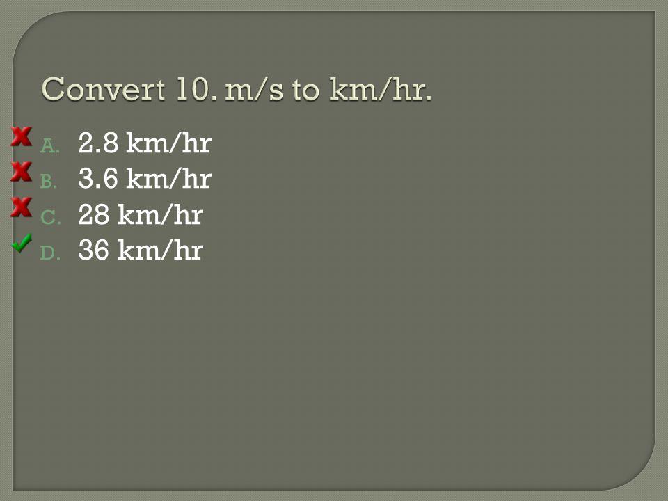 Convert 10. m/s to km/hr. 2.8 km/hr 3.6 km/hr 28 km/hr 36 km/hr