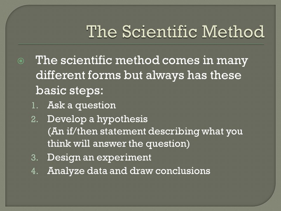 The Scientific Method The scientific method comes in many different forms but always has these basic steps: