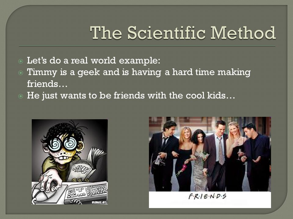 The Scientific Method Let's do a real world example: