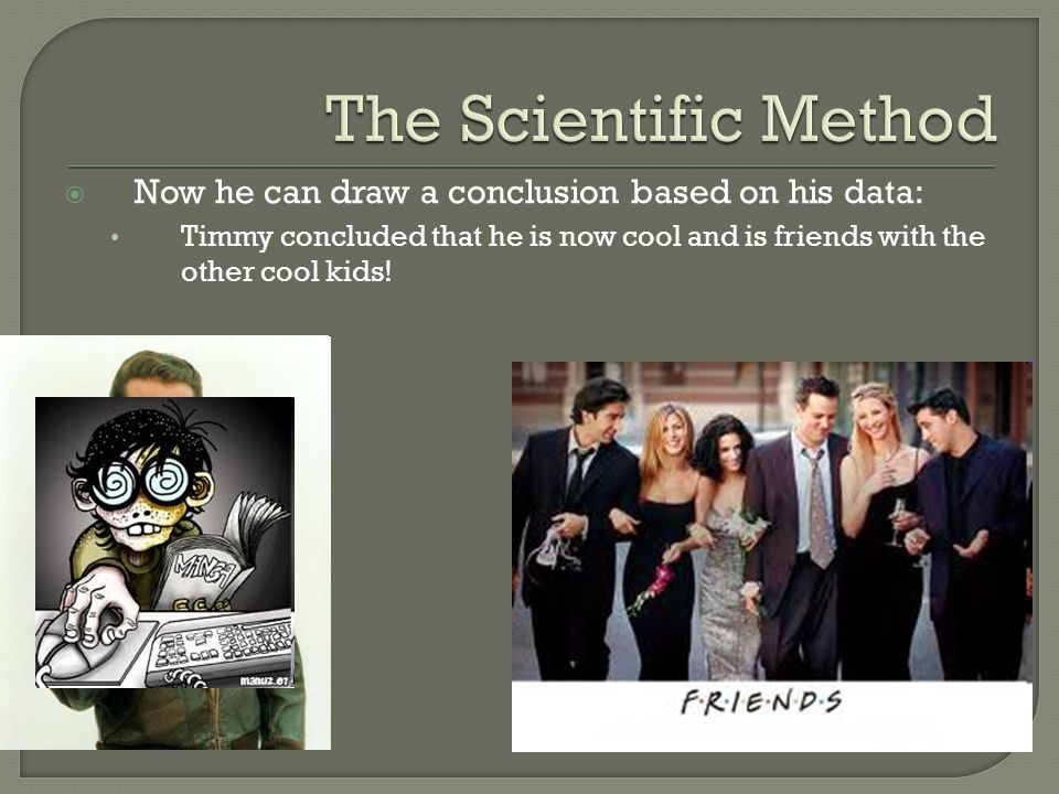 The Scientific Method Now he can draw a conclusion based on his data: