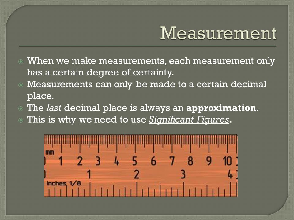 Measurement When we make measurements, each measurement only has a certain degree of certainty.