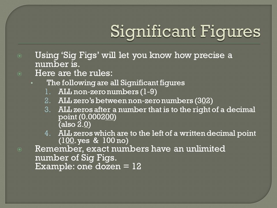 Significant Figures Using 'Sig Figs' will let you know how precise a number is. Here are the rules: