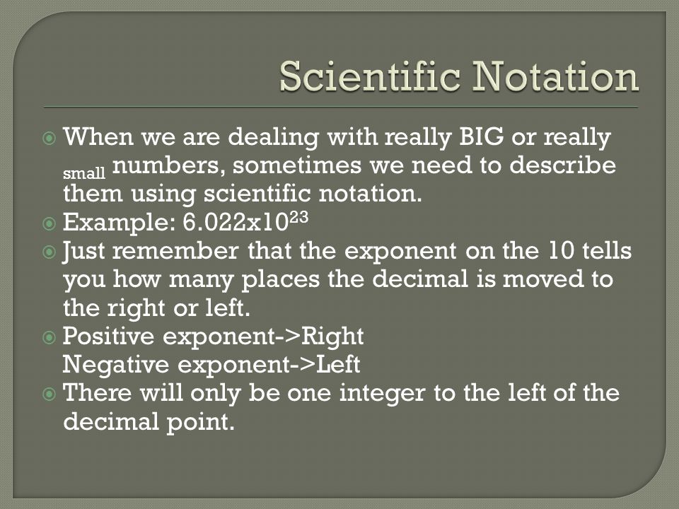 Scientific Notation When we are dealing with really BIG or really small numbers, sometimes we need to describe them using scientific notation.