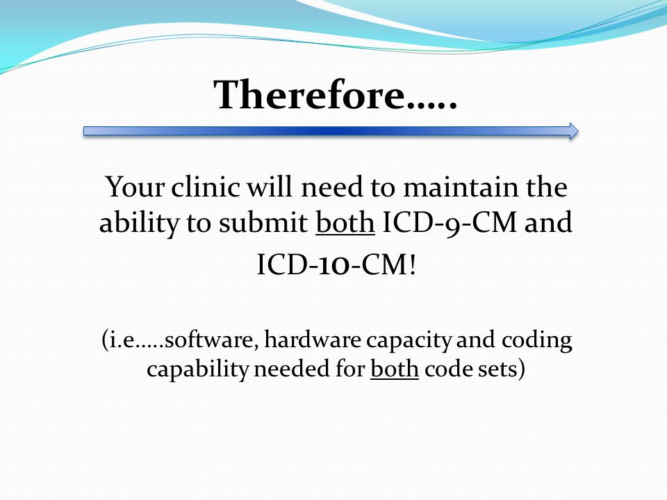 Therefore….. Your clinic will need to maintain the ability to submit both ICD-9-CM and ICD-10-CM!