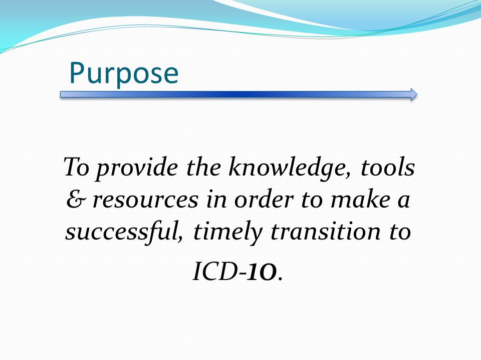 Purpose To provide the knowledge, tools & resources in order to make a successful, timely transition to ICD-10.