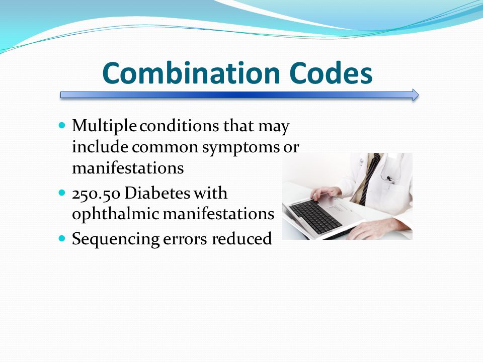 Combination Codes Multiple conditions that may include common symptoms or manifestations. 250.50 Diabetes with ophthalmic manifestations.