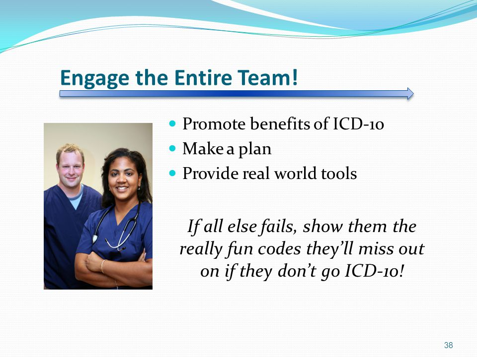 Engage the Entire Team! Promote benefits of ICD-10. Make a plan. Provide real world tools.