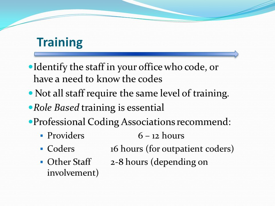 Training Identify the staff in your office who code, or have a need to know the codes. Not all staff require the same level of training.