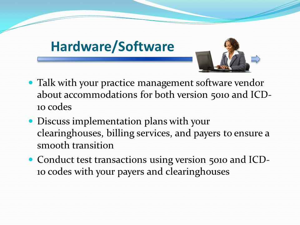 Hardware/Software Talk with your practice management software vendor about accommodations for both version 5010 and ICD-10 codes.