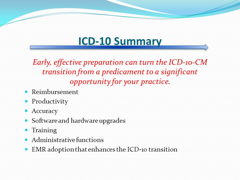 ICD-10 Summary Early, effective preparation can turn the ICD-10-CM transition from a predicament to a significant opportunity for your practice.