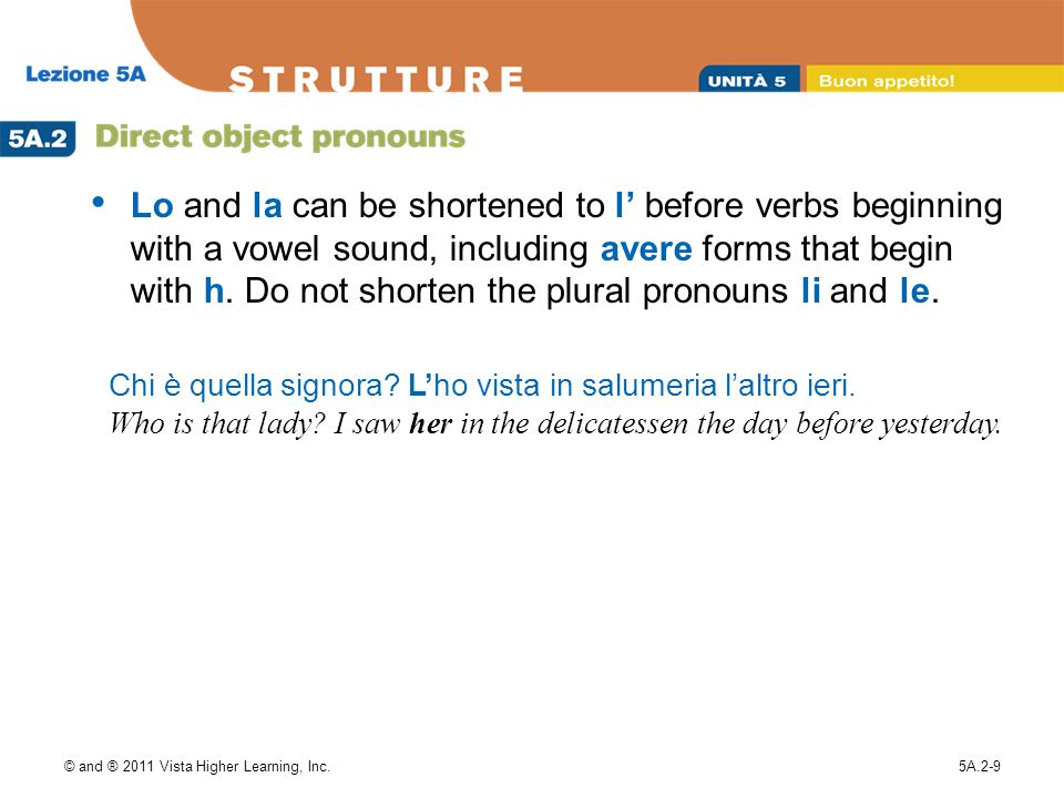 Lo and la can be shortened to l' before verbs beginning with a vowel sound, including avere forms that begin with h. Do not shorten the plural pronouns li and le.